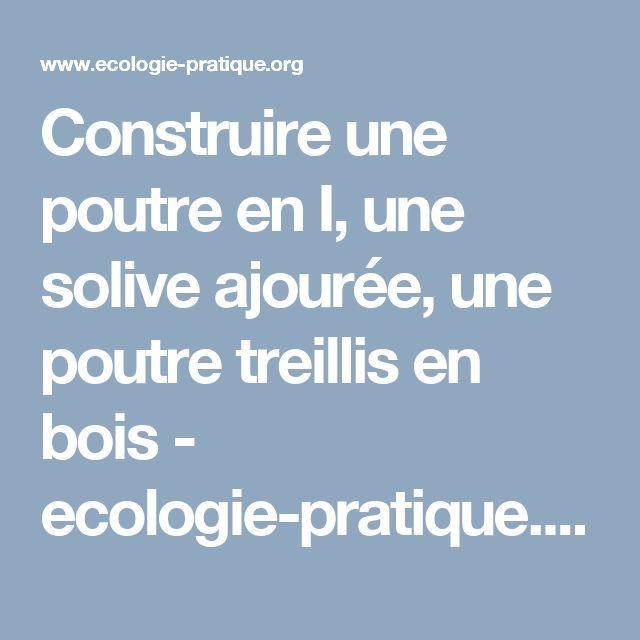 Construire une poutre en I, une solive ajourée, une poutre treillis en bois - ecologie-pratique.org