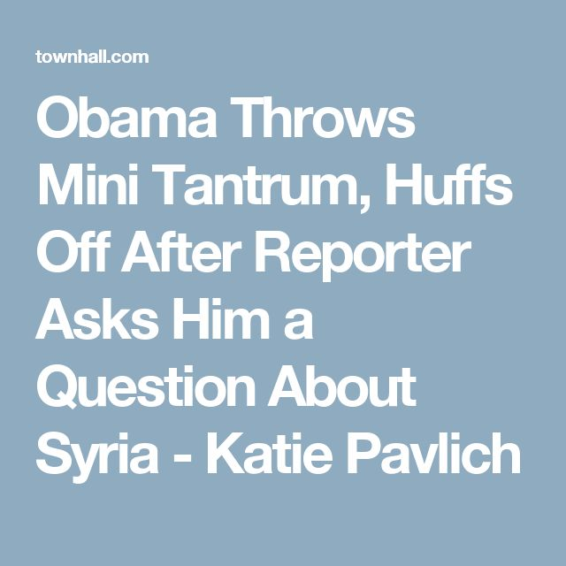 Obama Throws Mini Tantrum, Huffs Off After Reporter Asks Him a Question About Syria - Katie Pavlich