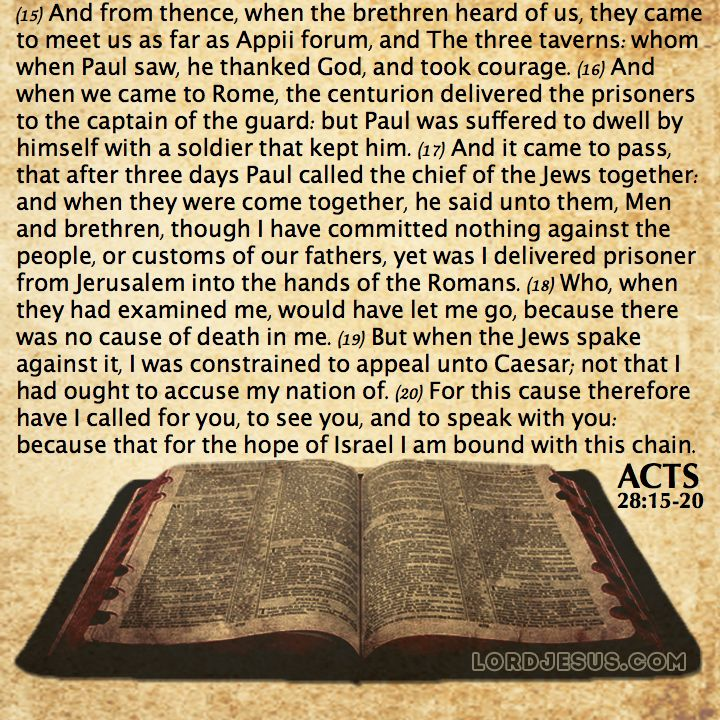 Acts 28:15-20 - And from thence, when the brethren heard of us, they came to meet us as far as Appii forum, and The three taverns: whom when Paul saw, he thanked God, and took courage. And when we came to Rome, the centurion delivered the prisoners to the captain of the guard: but Paul was suffered to dwell by himself with a soldier that kept him. And it came to pass, that after three days Paul called the chief of the Jews together: and when they were come together, he said unto them, Men…
