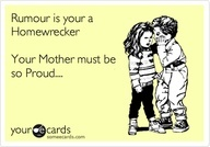 Rumour is your a Homewrecker Your Mother must be so Proud....
