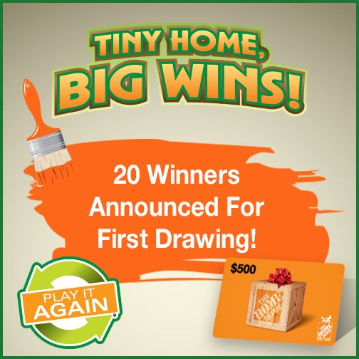 """Congrats to our first round of 20 winners in the """"Tiny Home, Big Wins!"""" Play It Again promotion! Each winner will receive a $500 Home Depot gift card. Any entries not selected as a winner in this drawing carry over to the Grand Prize Drawing on Aug. 31 for a $60,000 gift certificate to Wind River Tiny Homes to have a tiny home custom built along with two $500 Home Depot gift cards! The deadline to enter for the next drawing is before 9 a.m. March 13."""