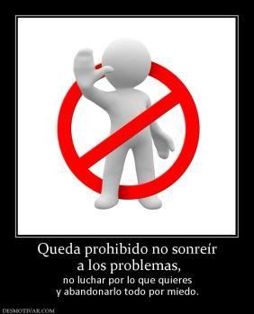 Queda prohibido no sonreír  a los problemas, no luchar por lo que quieres y abandonarlo todo por miedo.
