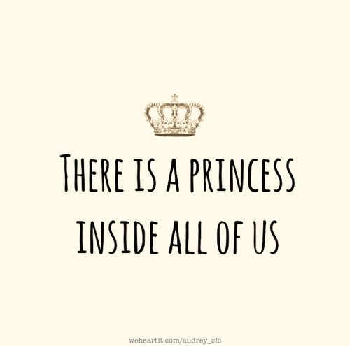There is a princess inside all of us                                                                                                                                                                                 More