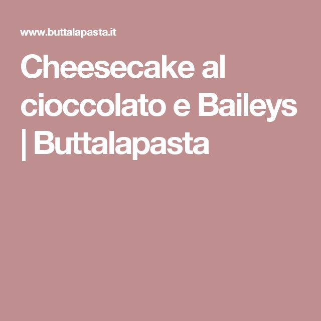 Cheesecake al cioccolato e Baileys | Buttalapasta