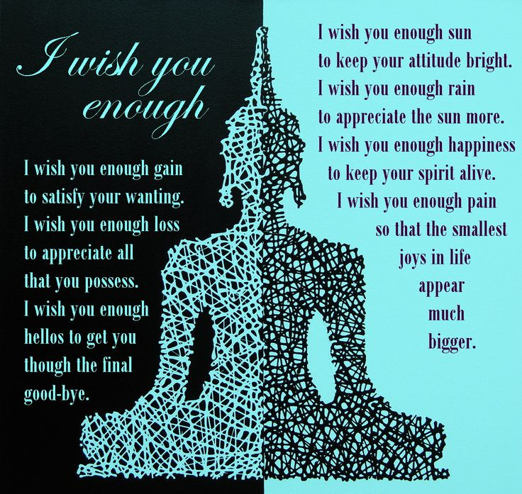 I wish you enough sun to keep your attitude bright. I wish you enough rain to appreciate the sun more. I wish you enough happiness to keep your spirit alive. I wish you enough pain so that the smallest joys in life appear much bigger. I wish you enough gain to satisfy your wanting. I wish you enough loss to appreciate all that you possess. I wish you enough hellos to get you though the final good-bye.