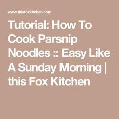 Tutorial: How To Cook Parsnip Noodles :: Easy Like A Sunday Morning | this Fox Kitchen