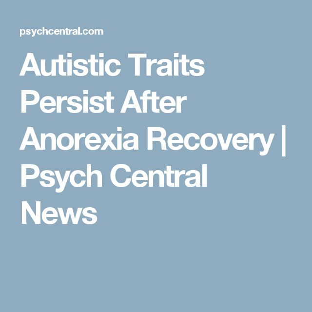 Autistic Traits Persist After Anorexia Recovery | Psych Central News