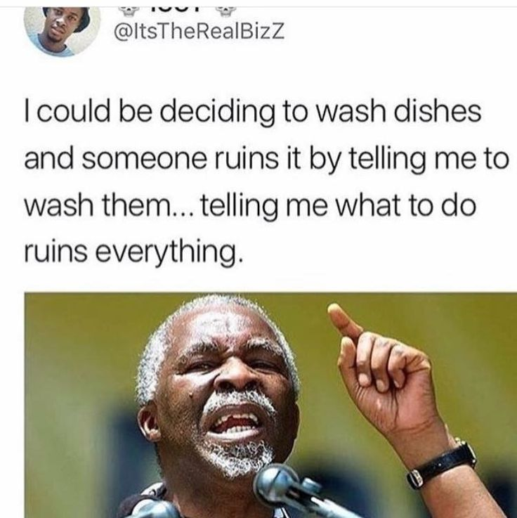 I️ could be deciding to wash the dishes and someone ruins it by telling me to wash them...telling me what to do ruins everything.