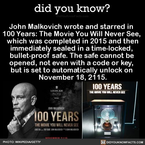 John Malkovich wrote and starred in 100 Years: The Movie You Will Never See, which was completed in 2015 and then immediately sealed in a time-locked, bullet-proof safe. The safe cannot be opened, not even with a code or key, but is set to...