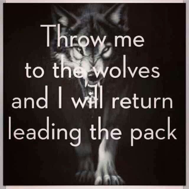 Throw me to the wolves and I will return leading the pack. Oooh. I like this.