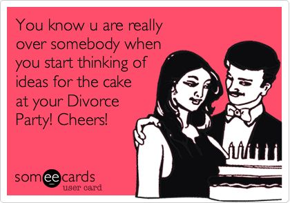 You know u are really over somebody when you start thinking of ideas for the cake at your Divorce Party! Cheers!