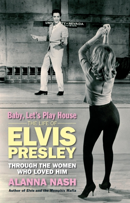 Baby Let's Play House - The Life Of Elvis Presley Through The Women Who Loved Him by Alanna Nash