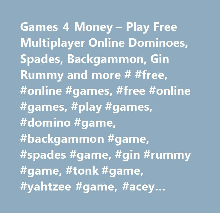 Games 4 Money – Play Free Multiplayer Online Dominoes, Spades, Backgammon, Gin Rummy and more # #free, #online #games, #free #online #games, #play #games, #domino #game, #backgammon #game, #spades #game, #gin #rummy #game, #tonk #game, #yahtzee #game, #acey #deucey #game, #skill #games, #cash #games, #money #games, #multiplayer #games…