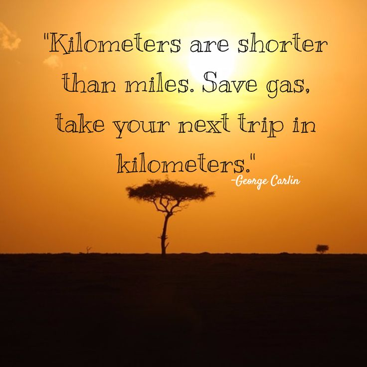 Kilometers are shorter than miles. Save gas, take your next trip in kilometers.-George Carlin