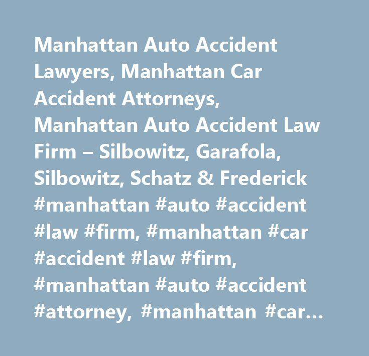 Manhattan Auto Accident Lawyers, Manhattan Car Accident Attorneys, Manhattan Auto Accident Law Firm – Silbowitz, Garafola, Silbowitz, Schatz & Frederick #manhattan #auto #accident #law #firm, #manhattan #car #accident #law #firm, #manhattan #auto #accident #attorney, #manhattan #car #accident #attorney, #manhattan #auto #accident #lawyer, #manhattan #car #accident #lawyer, #manhattan #auto #accident #compensation, #manhattan #car #accident #compensation, #manhattan #automobile #accident…