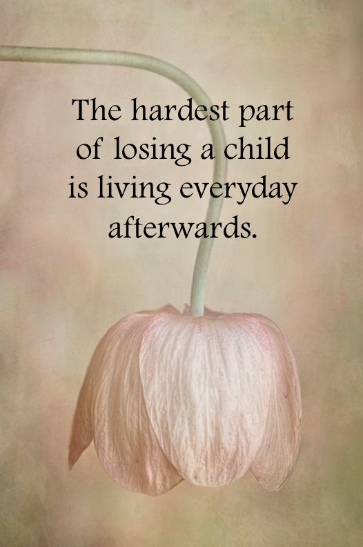 The hardest part of losing a child is living everyday afterwards.