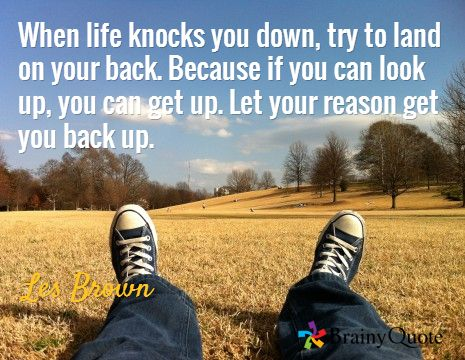 When life knocks you down, try to land on your back. Because if you can look up, you can get up. Let your reason get you back up. / Les Brown