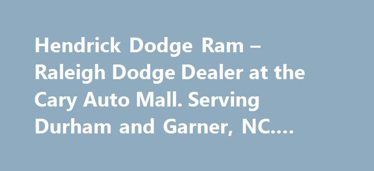 Hendrick Dodge Ram – Raleigh Dodge Dealer at the Cary Auto Mall. Serving Durham and Garner, NC. #national #auto http://spain.remmont.com/hendrick-dodge-ram-raleigh-dodge-dealer-at-the-cary-auto-mall-serving-durham-and-garner-nc-national-auto/  #cary auto mall # Raleigh-Durham Dodge Ram Dealer & Used Car Dealer at the Cary Auto Mall — Serving Raleigh, Durham and Garner, NC Hendrick Dodge at the Cary Auto Mall has the Dodge or Ram you have been searching for at a price you can afford. With a…