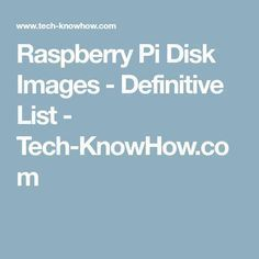 Raspberry Pi Disk Images - Definitive List - Tech-KnowHow.com