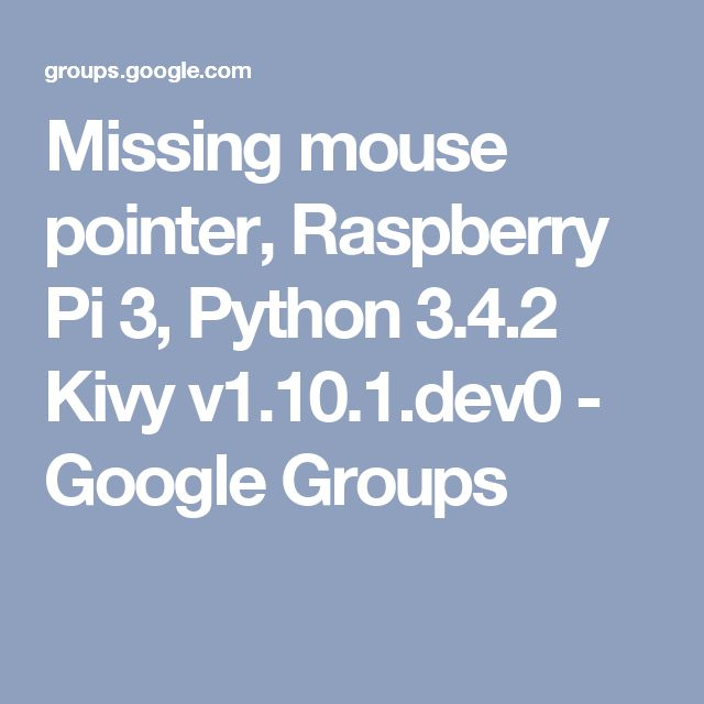 Missing mouse pointer, Raspberry Pi 3, Python 3.4.2 Kivy v1.10.1.dev0 - Google Groups