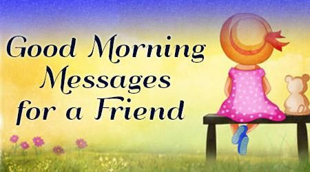 Best Good Morning Messages for a Friend - Funny Good Morning Quotes, Good Morning Love Wishes, Happy Sweet Dreams, Beautiful Good Morning Texts for friend would make him or her feel good and special that the sender friend has shown care for the friend.