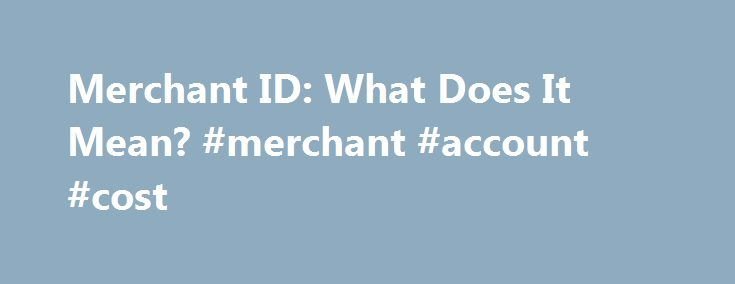 Merchant ID: What Does It Mean? #merchant #account #cost http://raleigh.remmont.com/merchant-id-what-does-it-mean-merchant-account-cost/  # Merchant ID: What Does It Mean? Home / Merchant ID: What Does It Mean? Merchant accounts are unique accounts which are set up specifically for each merchant, and no matter where you go to open up a merchant account, you will be assigned a merchant ID. A merchant ID allows your business to be identified by the banks and credit card institutions, in order…