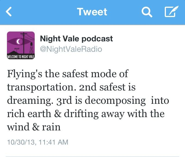 Flying's the safest mode of transportation. 2nd safest is dreaming. 3rd is decomposing into rich earth & drifting away with the wind & rain. #nightvale