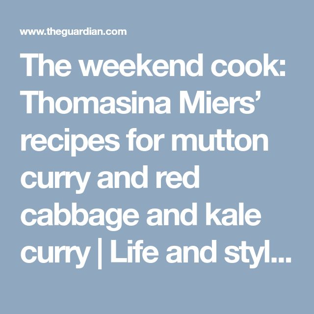 The weekend cook: Thomasina Miers' recipes for mutton curry and red cabbage and kale curry   Life and style   The Guardian