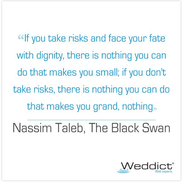 If you take risks and face your fate with dignity, there is nothing you can do that makes you small; if you don't take risks, there is nothing you can do that makes you grand, nothing. Nassim Nicholas Taleb
