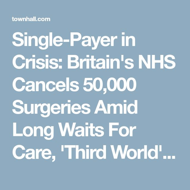 Single-Payer in Crisis: Britain's NHS Cancels 50,000 Surgeries Amid Long Waits For Care, 'Third World' Conditions