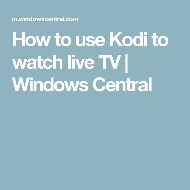 How to use Kodi to watch live TV | Windows Central