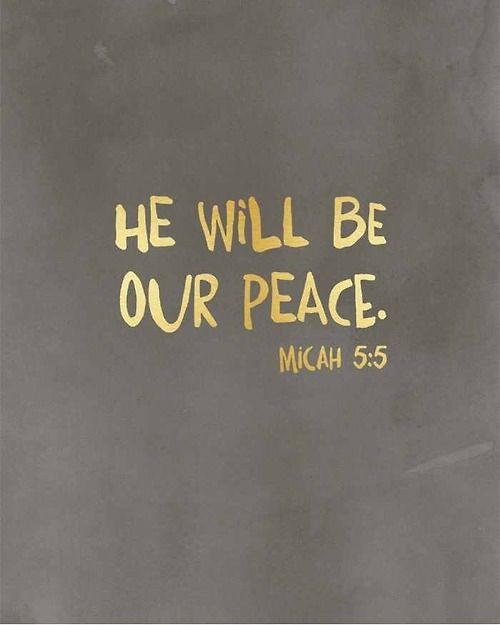 Micah 5:5 for moments the unthinkable happen, for when turning on the news means heart ache, to look around and wonder when it will stop and realizing it won't. God is our Peace