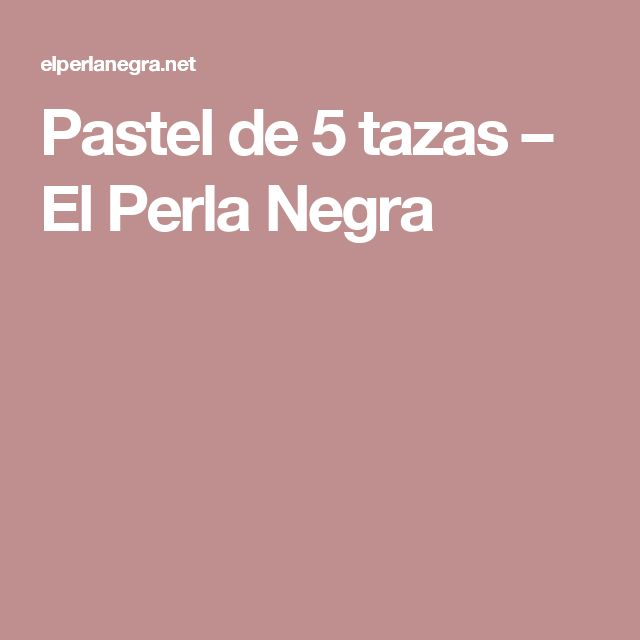 Pastel de 5 tazas – El Perla Negra