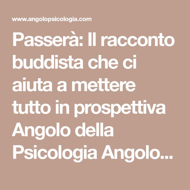 Passerà: Il racconto buddista che ci aiuta a mettere tutto in prospettiva Angolo della Psicologia Angolo della Psicologia