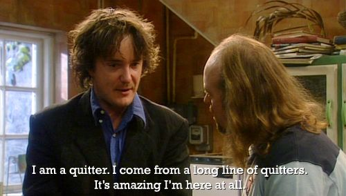 """""""I am a quitter. I come from a long line of quitters. It's amazing I'm here at all."""" - Bernard Black, Black Books"""