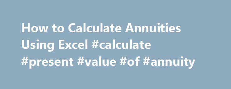 How to Calculate Annuities Using Excel #calculate #present #value #of #annuity http://louisiana.remmont.com/how-to-calculate-annuities-using-excel-calculate-present-value-of-annuity/  # How to Calculate Annuities Using Excel Annuities offer a series of regular, fixed payments for loans or investments. Related Articles Annuities represent a loan or investment which offer monthly fixed payments until the account is depleted or paid off. Whether you are investing or borrowing money does not…