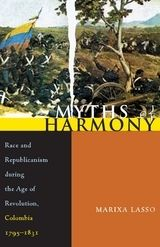 Myths of Harmony: Race and Republicanism During the Age of Revolution, Colombia 1795-1831 ~ Lasso, Marixa ~ University of Pittsburgh Press ~ 2007