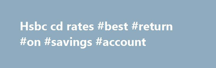 Hsbc cd rates #best #return #on #savings #account http://savings.remmont.com/hsbc-cd-rates-best-return-on-savings-account/  Hsbc cd rates By Bush82 2003. tristan Locked in rates. Your CD rate is locked...