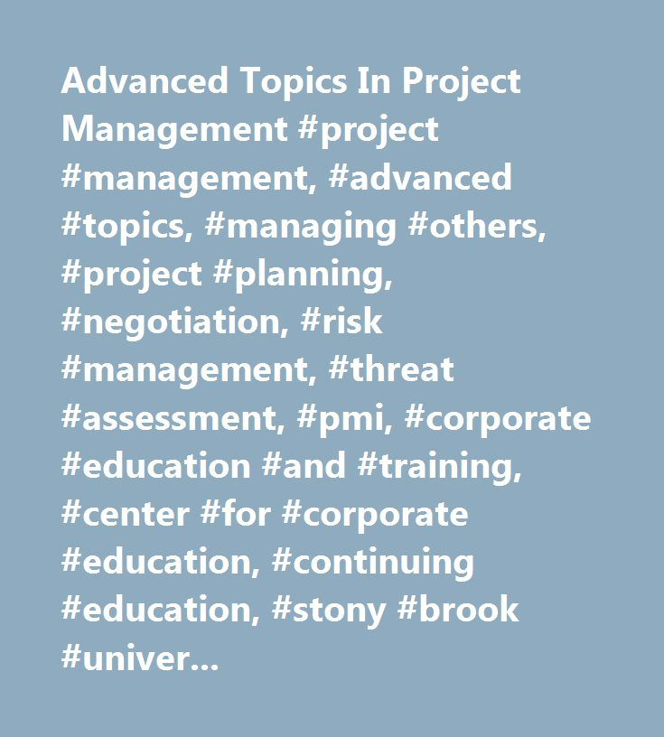 Advanced Topics In Project Management #project #management, #advanced #topics, #managing #others, #project #planning, #negotiation, #risk #management, #threat #assessment, #pmi, #corporate #education #and #training, #center #for #corporate #education, #continuing #education, #stony #brook #university, #long #island, #pdu, #contact #hours, #risk #analysis, #procurement, #…