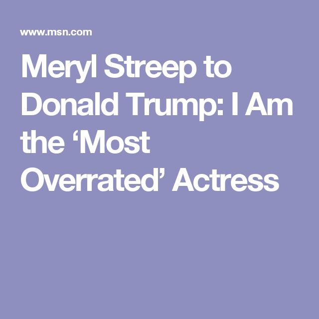 Meryl Streep to Donald Trump: I Am the 'Most Overrated' Actress