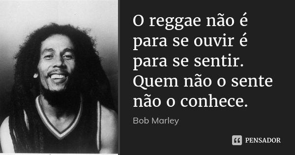 O reggae não é para se ouvir é para se sentir. Quem não o sente não o conhece. — Bob Marley