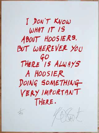 I don't know what it is about Hoosiers. But wherever you go there is always a Hoosier doing something very important there.  - Kurt Vonnegut