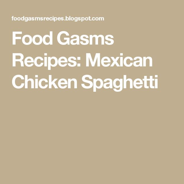 Food Gasms Recipes: Mexican Chicken Spaghetti