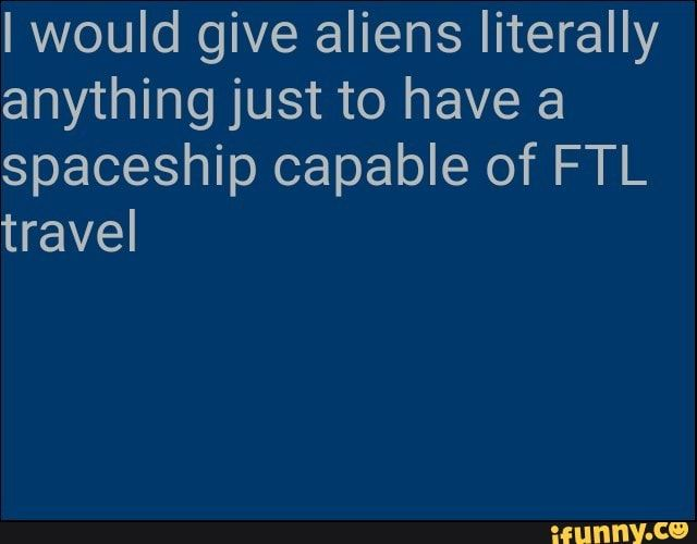 Iwould Give Aliens Literally Anything Just To Have A Spaceship Capable Of Ftl Travel Ifunny Memes Literally Popular Memes