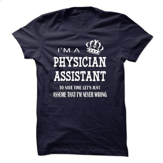 i am a PHYSICIAN ASSISTANT, to save time lets just assu - #polo sweatshirt #customized sweatshirts. ORDER HERE => https://www.sunfrog.com/LifeStyle/i-am-a-PHYSICIAN-ASSISTANT-to-save-time-lets-just-assume-that-i-am-never-wrong.html?60505