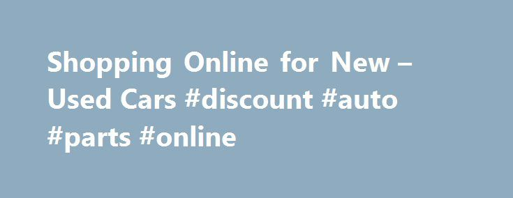 Shopping Online for New – Used Cars #discount #auto #parts #online http://france.remmont.com/shopping-online-for-new-used-cars-discount-auto-parts-online/  #buy a car online # Buying a Car Online Shopping for a Vehicle Online The Internet has revolutionized car shopping. More and more car purchases are now completed online. It offers convenience, lightning-quick comparison shopping and, best of all, savings. Dealership Internet sales departments garner their commissions based on volume…