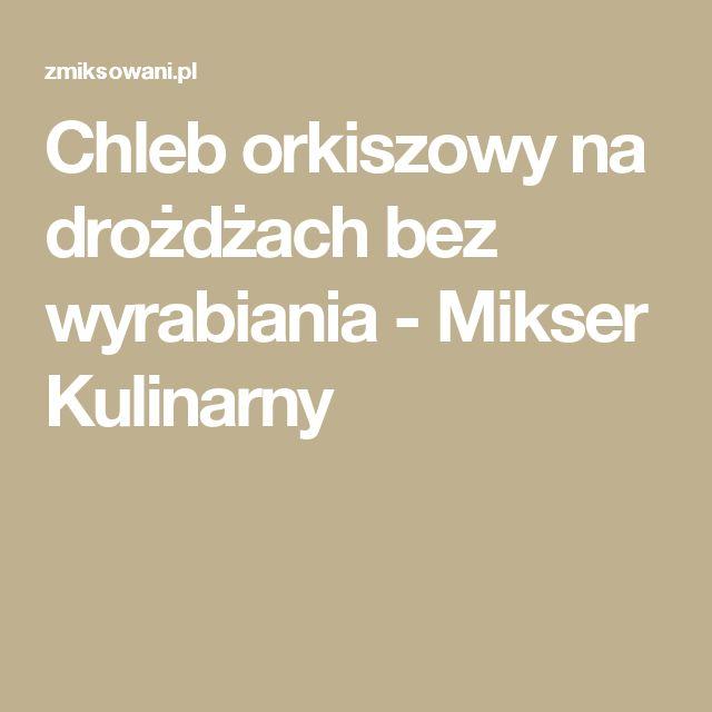 Chleb orkiszowy na drożdżach bez wyrabiania - Mikser Kulinarny