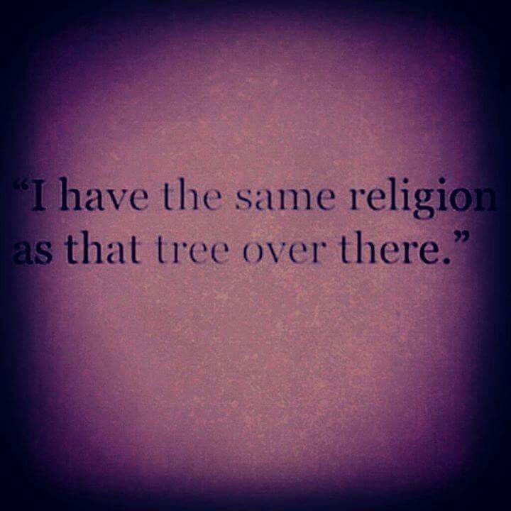 The religion of a tree is closer t the Universal Spirit than whatever religion from whatever book..