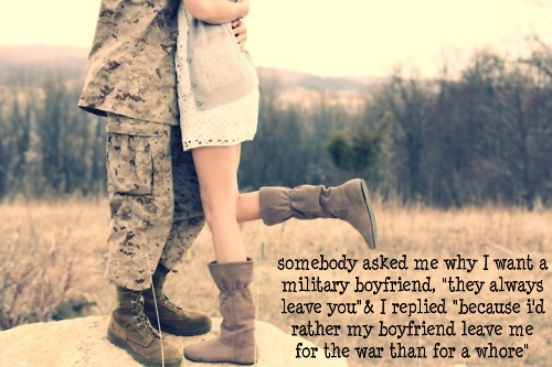 """Somebody asked me why I want a military boyfriend, """"they always leave you."""" I replied, """"I'd rather have a boyfriend leave me for the war than for a whore."""""""