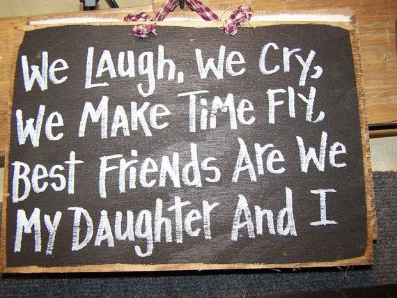 My Best Friend Is My Daughter Quotes: We Laugh We Cry We Make Time Fly Best Friends Are We My